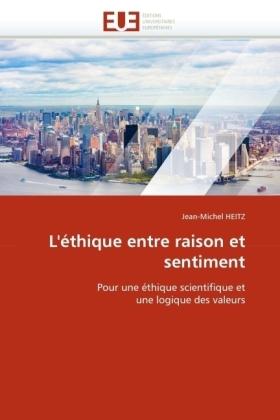 L'éthique entre raison et sentiment - Pour une éthique scientifique et une logique des valeurs - Heitz, Jean-Michel